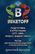 Дмитрий Бекетов -Подготовка к аттестации Gett, Uber, Wheely, «Яндекс. Такси»– Тесты для персональных водителей и таксистов Москвы. Памятка BEKETOFF HANDBOOK