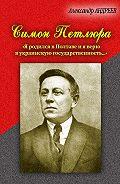 Александр Радьевич Андреев - Симон Петлюра. «Я родился в Полтаве и я верю в украинскую государственность...»