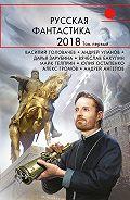 Василий Головачев -Русская фантастика – 2018. Том 1 (сборник)