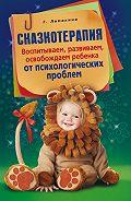 Гульнара Рашидовна Ломакина -Сказкотерапия. Воспитываем, развиваем, освобождаем ребенка от психологических проблем