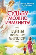 Варвара Ткаченко - Судьбу можно изменить! Тайны Небесных Ангелов
