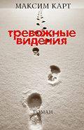 Максим Карт -Тревожные видения. Роман