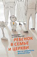 Алексей Уминский -Ребенок в семье и Церкви. Как не навредить детской вере