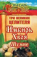 Григорий Михайлов -Три великих целителя: имбирь, хвоя, мумие