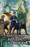 Андрей Белянин - Колдун на завтрак