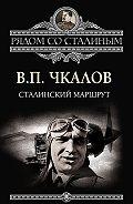 Валерий Чкалов -Сталинский маршрут