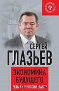 Сергей Глазьев -Экономика будущего. Есть ли у России шанс?