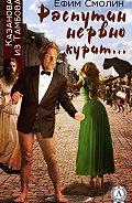 Ефим Смолин -Распутин нервно курит…