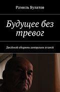 Рамиль Булатов -Будущее без тревог. Двойной сборник авторских статей
