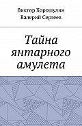Виктор Хорошулин -Тайна янтарного амулета