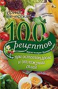 Ирина Вечерская -100 рецептов при остеохондрозе и отложении солей. Вкусно, полезно, душевно, целебно