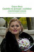 Ольга Вега -Свадьба по фэншуй: создайте счастливую семью. Секрет успешной семейной жизни