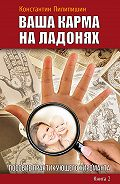 Константин Пилипишин - Ваша карма на ладонях. Пособие практикующего хироманта. Книга 2