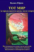Vadim Iurin, Vera Grimmelt - Тот Мир, Где продолжается жизнь после смерти