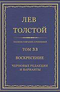 Лев Толстой - Полное собрание сочинений. Том 33. Воскресение. Черновые редакции и варианты
