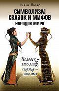 Анна Бену -Символизм сказок и мифов народов мира. Человек – это миф, сказка – это ты