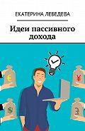 Екатерина Лебедева -Идеи пассивного дохода