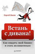 Сергей Александрович Лысов - Встань с дивана! Как создать свой бизнес и стать независимым