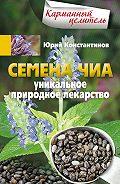 Юрий Константинов - Семена чиа. Уникальное природное лекарство