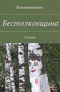 Вениаминович -Бестолковщина. Ожизни