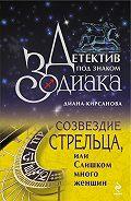 Диана Кирсанова -Созвездие Стрельца, или Слишком много женщин