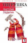 Анатолий Гладилин -Тигрушка (сборник)