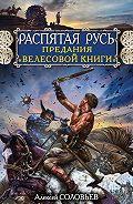 Алексей Соловьев - Распятая Русь. Предания «Велесовой книги»