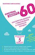Екатерина Мириманова - Система минус 60. Как перестать бороться с лишним весом и наконец-то похудеть