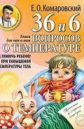 Евгений Комаровский -36 и 6 вопросов о температуре. Как помочь ребенку при повышении температуры тела. Книга для мам и пап