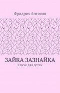 Фридрих Антонов -Зайка Зазнайка. Стихи для детей