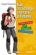 Андрей Бородин -Как за 50 евро слетать в Европу. Готовые решения для экономных путешественников