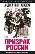 Андрей Пионтковский -Призрак России. Кремлевское царство теней