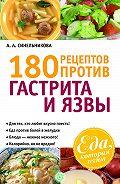 А. А. Синельникова - 180 рецептов против гастрита и язвы