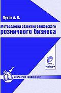 А. В. Пухов -Методология развития банковского розничного бизнеса