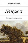 Марат Валеев -Нечужие. Невыдуманные рассказы
