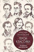 Александр Архангельский -Герои классики. Продленка для взрослых