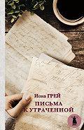 Иона Грей -Письма к утраченной