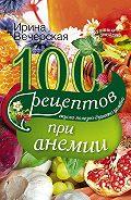 Ирина Вечерская -100 рецептов при анемии. Вкусно, полезно, душевно, целебно