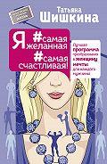 Татьяна Андреевна Шишкина -Я #самая желанная #самая счастливая! Лучшая программа преобразования в женщину мечты для каждого мужчины