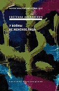 Светлана Алексиевич -У войны не женское лицо