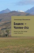 Александр Жидченко -Бишкек – Чолпон-Ата. Кыргызстан. Два города водин Weekend