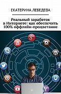 Екатерина Лебедева -Реальный заработок вИнтернете: какобеспечить 100% оффлайн-процветание