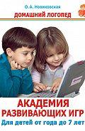Ольга Новиковская -Академия развивающих игр. Для детей от года до 7 лет
