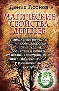 Денис Лобков - Магические свойства деревьев. Уникальные ритуалы для любви, здоровья, богатства и успеха от великих экстрасенсов, знахарей, целителей и кремлевских врачей