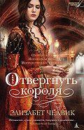 Элизабет Чедвик - Отвергнуть короля