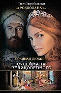 Павел Загребельный - Роксолана. Роковая любовь Сулеймана Великолепного