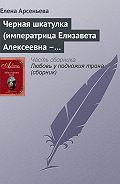 Елена Арсеньева -Черная шкатулка (императрица Елизавета Алексеевна – Алексей Охотников)
