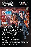 Андрей Уланов -Однажды на Диком Западе: На всех не хватит. Колдуны и капуста. …И вся федеральная конница. День револьвера (сборник)