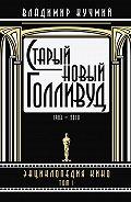 Владимир Кучмий -Старый новый Голливуд: Энциклопедия кино. Tом I