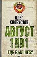 Олег Хлобустов -Август 1991 г. Где был КГБ?